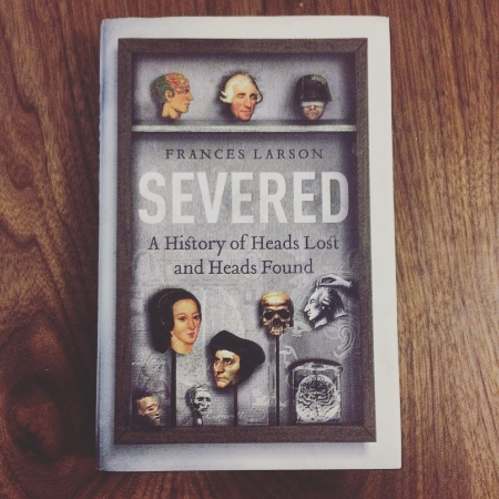 Severed: A History of Heads Lost and Heads Founds by Dr. Frances Larson