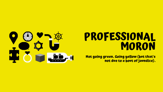 Professional Moron - Not going green but going yellow