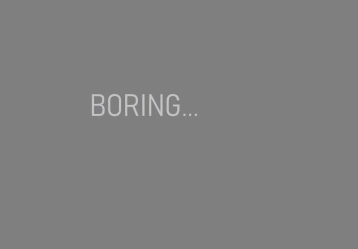 Boring...